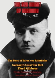 The Red Knight Of Germany - The Story Of Baron Von Richthofen, Germany's Great War Bird [Illustrated Edition] ebook by Floyd Gibbons