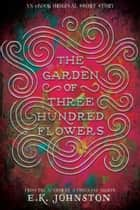 The Garden of Three Hundred Flowers ebook by E. K. Johnston