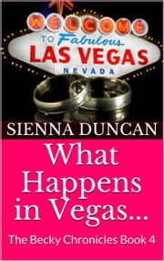 What Happens in Vegas... (The Becky Chronicles, Book 4) ebook by Sienna Duncan