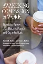 Awakening Compassion at Work - The Quiet Power That Elevates People and Organizations ebook by Monica Worline, Jane E. Dutton, Raj Sisodia