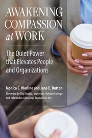 Awakening Compassion at Work - The Quiet Power That Elevates People and Organizations ebook by Monica Worline,Jane E. Dutton