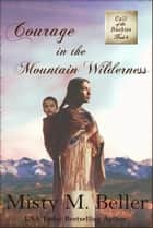 Courage in the Mountain Wilderness - Call of the Rockies, #4 ebook by Misty M. Beller