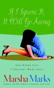 If I Ignore It, It Will Go Away and Other Lies I Thought Were True ebook by Marsha Marks