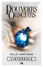 Pouvoirs obscurs - L'intégrale ebook by Kelley Armstrong, Olivia Bazin