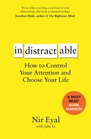 Indistractable - How to Control Your Attention and Choose Your Life ebook by Nir Eyal
