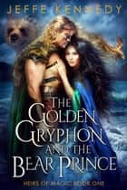 The Golden Gryphon and the Bear Prince - An Epic Fantasy Romance ebook by Jeffe Kennedy
