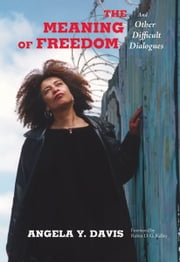 The Meaning of Freedom - And Other Difficult Dialogues ebook by Angela Y. Davis,Robin D.G. Kelley