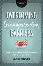 Overcoming Grandparenting Barriers (Grandparenting Matters) - How to Navigate Painful Problems with Grace and Truth ebook by Larry Fowler, Dr. Josh Mulvihill