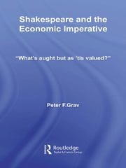 "Shakespeare and the Economic Imperative - ""What's aught but as 'tis valued?"" ebook by Peter F. Grav"