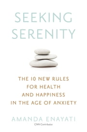 Seeking Serenity - The 10 New Rules for Health and Happiness in the Age of Anxiety ebook by Amanda Enayati