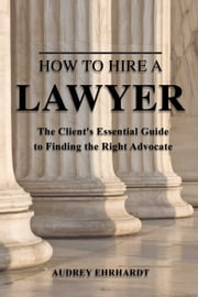How to Hire a Lawyer - The Client's Essential Guide to Finding the Right Advocate ebook by Audrey Ehrhardt
