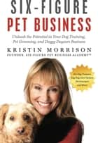 Six-Figure Pet Business: Unleash the Potential in Your Dog Training, Pet Grooming, and Doggy Daycare Business ebook by Kristin Morrison