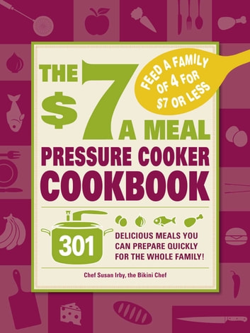 The $7 a Meal Pressure Cooker Cookbook - 301 Delicious Meals You Can Prepare Quickly for the Whole Family ebook by Chef Susan Irby