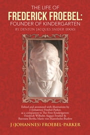 The Life of Frederick Froebel: Founder of Kindergarten by Denton Jacques Snider (1900) - edited and annotated with illustrations by J (Johannes) Froebel-Parker, as a companion to The First Kindergarten: Friedrich Wilhelm August Froebel & Baroness Bertha Marie von Marenholtz-Buelow ebook by J (Johannes) Froebel-Parker