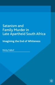 Satanism and Family Murder in Late Apartheid South Africa - Imagining the End of Whiteness ebook by Nicky Falkof
