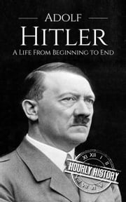 Adolf Hitler: A Life From Beginning to End ebook by Hourly History
