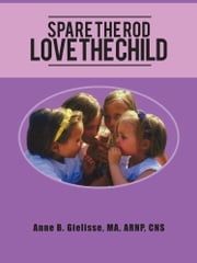 Spare The Rod Love The Child ebook by Anne B. Gielisse, MA, ARNP, CNS