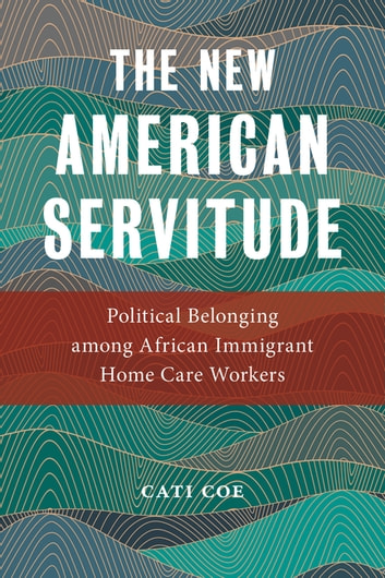 The New American Servitude - Political Belonging among African Immigrant Home Care Workers eBook by Cati Coe