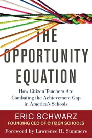 The Opportunity Equation - How Citizen Teachers Are Combating the Achievement Gap in America's Schools ebook by Eric Schwarz,Lawrence H. Summers