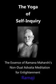 The Yoga of Self-Inquiry: the Essence of Ramana Maharshi's Non-Dual Advaita Meditation for Enlightenment ebook by Ramaji