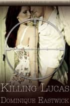 Killing Lucas ebook by Dominique Eastwick