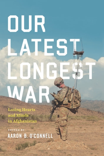 Our Latest Longest War - Losing Hearts and Minds in Afghanistan eBook by
