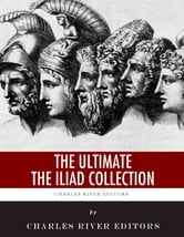 The Ultimate The Iliad Collection ebook by Homer, Charles River Editors