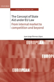 The Concept of State Aid Under EU Law - From internal market to competition and beyond ebook by Juan Jorge Piernas López