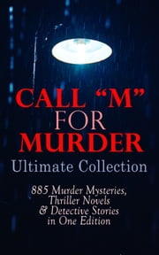 "CALL ""M"" FOR MURDER: Ultimate Collection - 885 Murder Mysteries, Thriller Novels & Detective Stories in One Edition - 880+ True Crime Stories, Action Thrillers, Whodunit Mysteries & Supernatural Mysteries: Sherlock Holmes, Dr. Thorndyke Cases, Bulldog Drummond, Detective Standish, Martin Hewitt, Max Carrados… ebook by Agatha Christie, Edgar Wallace, Arthur Conan Doyle,..."