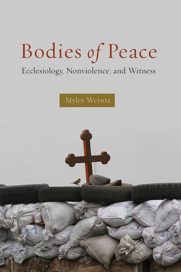 Bodies of Peace - Ecclesiology, Nonviolence,and Witness ebook by Myles Werntz