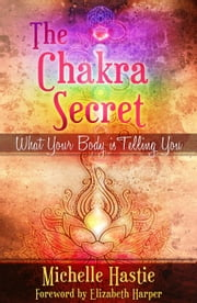 The Chakra Secret: What Your Body Is Telling You, a min-e-book™ ebook by Michelle Hastie