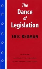 The Dance of Legislation - An Insider's Account of the Workings of the United States Senate ebook by Eric Redman,Richard E. Neustadt