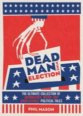 Dead Man Wins Election - The Ultimate Collection of Outrageous, Weird, and Unbelievable Political Tales ebook by Phil Mason