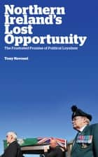 Northern Ireland's Lost Opportunity - The Frustrated Promise of Political Loyalism ebook by Tony Novosel