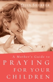 A Mother's Guide to Praying for Your Children ebook by Quin Sherrer