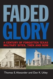 Faded Glory - A Century of Forgotten Military Sites in Texas, Then and Now ebook by Thomas E. Alexander,Dan K. Utley