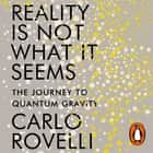 Reality Is Not What It Seems - The Journey to Quantum Gravity audiobook by Carlo Rovelli