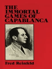 The Immortal Games of Capablanca ebook by Fred Reinfeld