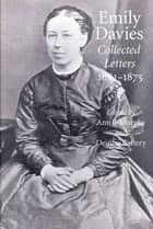 Emily Davies - Collected Letters, 1861-1875 ebook by Ann B. Murphy, Jerome J. McGann, Deirdre Raftery,...