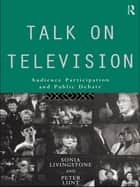 Talk on Television - Audience Participation and Public Debate ebook by Sonia Livingstone, Peter Lunt