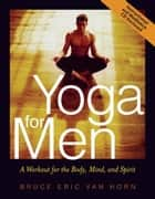 Yoga for Men: A Workout for the Body, Mind, and Spirit - A Workout for the Body, Mind, and Spirit ebook by Bruce Van Horn