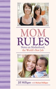Mom Rules - Notes on Motherhood, the World's Best Job ebook by Jill Milligan,Michael Milligan