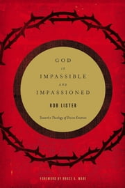 God Is Impassible and Impassioned - Toward a Theology of Divine Emotion ebook by Rob Lister,Bruce A. Ware
