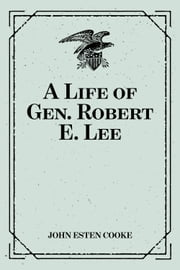 A Life of Gen. Robert E. Lee ebook by John Esten Cooke