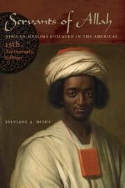 Servants of Allah - African Muslims Enslaved in the Americas, 15th Anniversary Edition ebook by Sylviane A. Diouf
