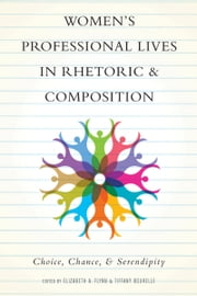 Women's Professional Lives in Rhetoric and Composition - Choice, Chance, and Serendipity ebook by Elizabeth A. Flynn, Tiffany Bourelle