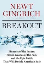 Breakout - Pioneers of the Future, Prison Guards of the Past, and the Epic Battle That Will Decide America's Fate ebook by Newt Gingrich