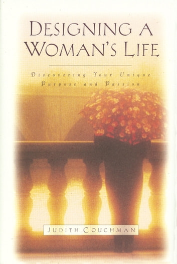 Designing a Woman's Life - Discovering Your Unique Purpose and Passion ebook by Judith Couchman