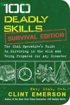 100 Deadly Skills: Survival Edition - The SEAL Operative's Guide to Surviving in the Wild and Being Prepared for Any Disaster ebook by Clint Emerson