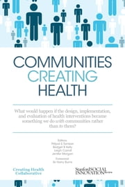 Communities Creating Health: What Would Happen If the Design, Implementation, and Evaluation of Health Interventions Became Something We Do with Communities Rather than to Them? ebook by Pritpal Tamber,Bridget B. Kelly,Leigh Carroll,Jenifer Morgan